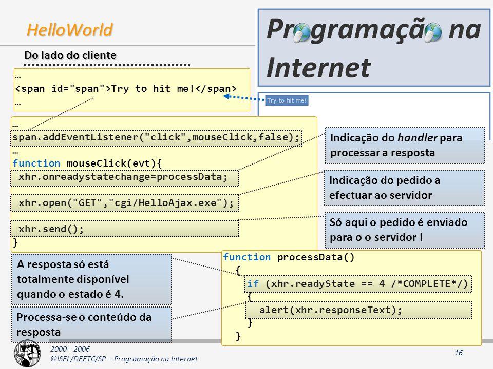 2000 - 2006 ©ISEL/DEETC/SP – Programação na Internet 16 HelloWorld … span.addEventListener( click ,mouseClick,false); … function mouseClick(evt){ xhr.onreadystatechange=processData; xhr.open( GET , cgi/HelloAjax.exe ); xhr.send(); } function processData() { if (xhr.readyState == 4 /*COMPLETE*/) { alert(xhr.responseText); } Do lado do cliente … Try to hit me.