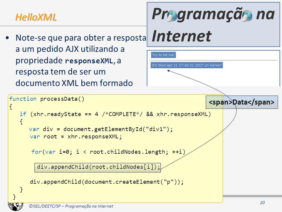 2000 - 2006 ©ISEL/DEETC/SP – Programação na Internet 20 HelloXML Note-se que para obter a resposta a um pedido AJX utilizando a propriedade responseXML, a resposta tem de ser um documento XML bem formado function processData() { if (xhr.readyState == 4 /*COMPLETE*/ && xhr.responseXML) { var div = document.getElementById( div1 ); var root = xhr.responseXML; for(var i=0; i < root.childNodes.length; ++i) div.appendChild(root.childNodes[i]); div.appendChild(document.createElement( p )); } Data