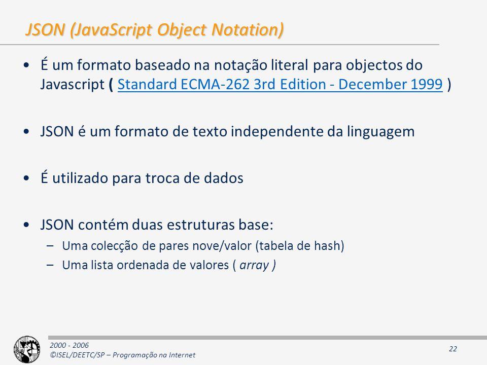 2000 - 2006 ©ISEL/DEETC/SP – Programação na Internet 22 JSON (JavaScript Object Notation) É um formato baseado na notação literal para objectos do Javascript ( Standard ECMA-262 3rd Edition - December 1999 )Standard ECMA-262 3rd Edition - December 1999 JSON é um formato de texto independente da linguagem É utilizado para troca de dados JSON contém duas estruturas base: –Uma colecção de pares nove/valor (tabela de hash) –Uma lista ordenada de valores ( array )