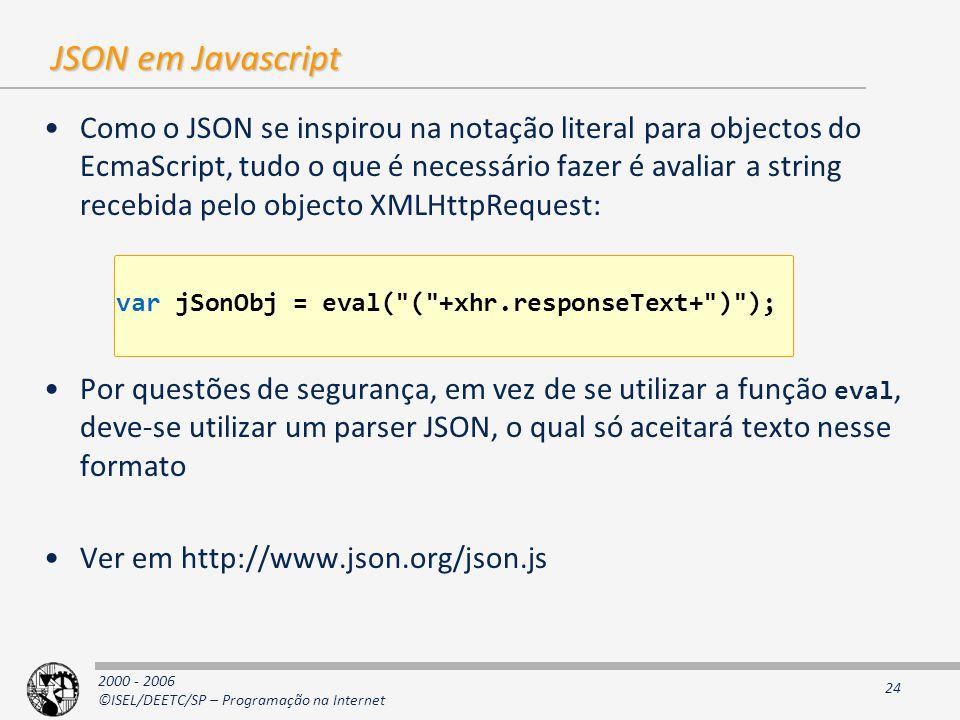 2000 - 2006 ©ISEL/DEETC/SP – Programação na Internet 24 JSON em Javascript Como o JSON se inspirou na notação literal para objectos do EcmaScript, tudo o que é necessário fazer é avaliar a string recebida pelo objecto XMLHttpRequest: Por questões de segurança, em vez de se utilizar a função eval, deve-se utilizar um parser JSON, o qual só aceitará texto nesse formato Ver em http://www.json.org/json.js var jSonObj = eval( ( +xhr.responseText+ ) );
