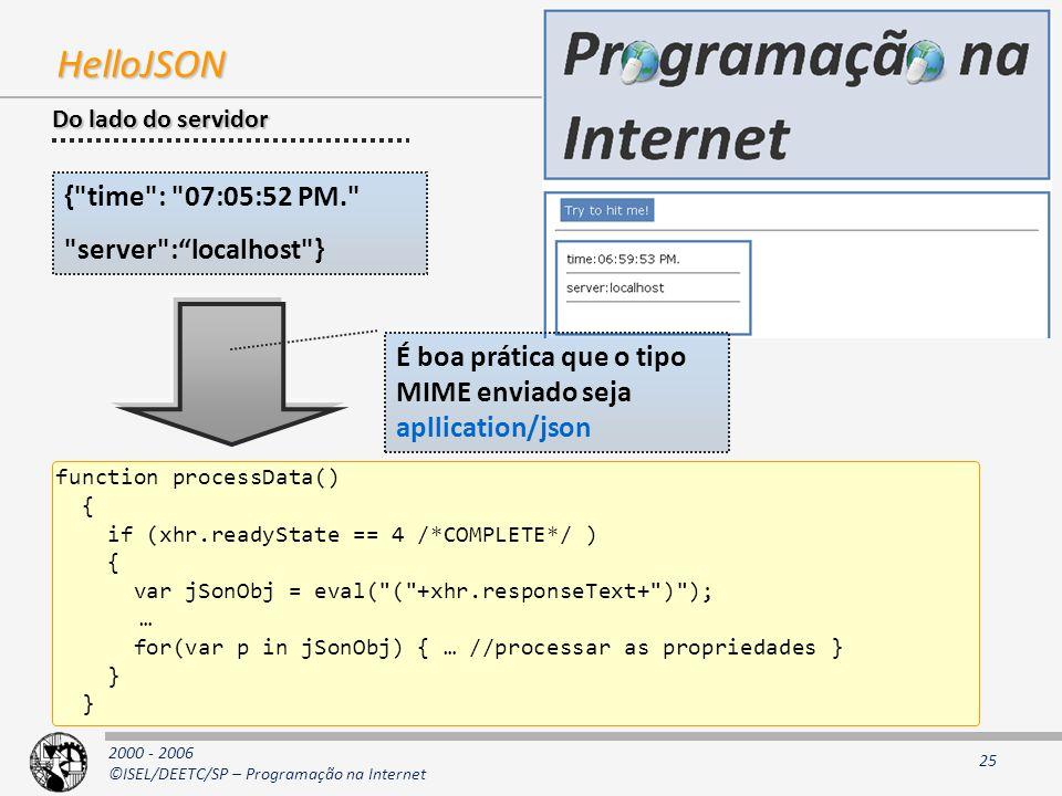 2000 - 2006 ©ISEL/DEETC/SP – Programação na Internet 25 HelloJSON { time : 07:05:52 PM. server :localhost } function processData() { if (xhr.readyState == 4 /*COMPLETE*/ ) { var jSonObj = eval( ( +xhr.responseText+ ) ); … for(var p in jSonObj) { … //processar as propriedades } } Do lado do servidor É boa prática que o tipo MIME enviado seja apllication/json