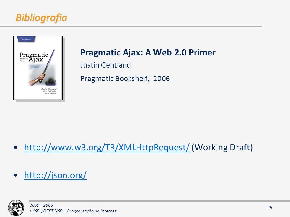 2000 - 2006 ©ISEL/DEETC/SP – Programação na Internet 28 Bibliografia Pragmatic Ajax: A Web 2.0 Primer Justin Gehtland Pragmatic Bookshelf, 2006 http://www.w3.org/TR/XMLHttpRequest/ (Working Draft)http://www.w3.org/TR/XMLHttpRequest/ http://json.org/