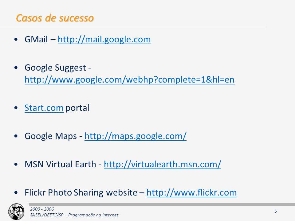 2000 - 2006 ©ISEL/DEETC/SP – Programação na Internet 5 Casos de sucesso GMail – http://mail.google.comhttp://mail.google.com Google Suggest - http://www.google.com/webhp?complete=1&hl=en http://www.google.com/webhp?complete=1&hl=en Start.com portalStart.com Google Maps - http://maps.google.com/http://maps.google.com/ MSN Virtual Earth - http://virtualearth.msn.com/http://virtualearth.msn.com/ Flickr Photo Sharing website – http://www.flickr.comhttp://www.flickr.com