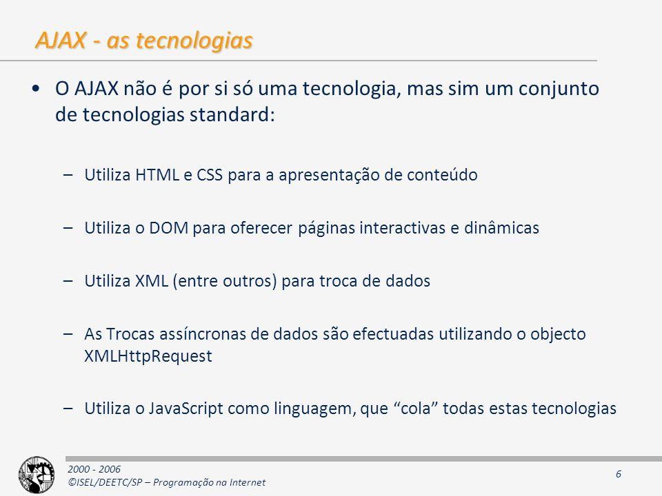 2000 - 2006 ©ISEL/DEETC/SP – Programação na Internet 6 AJAX - as tecnologias O AJAX não é por si só uma tecnologia, mas sim um conjunto de tecnologias standard: –Utiliza HTML e CSS para a apresentação de conteúdo –Utiliza o DOM para oferecer páginas interactivas e dinâmicas –Utiliza XML (entre outros) para troca de dados –As Trocas assíncronas de dados são efectuadas utilizando o objecto XMLHttpRequest –Utiliza o JavaScript como linguagem, que cola todas estas tecnologias
