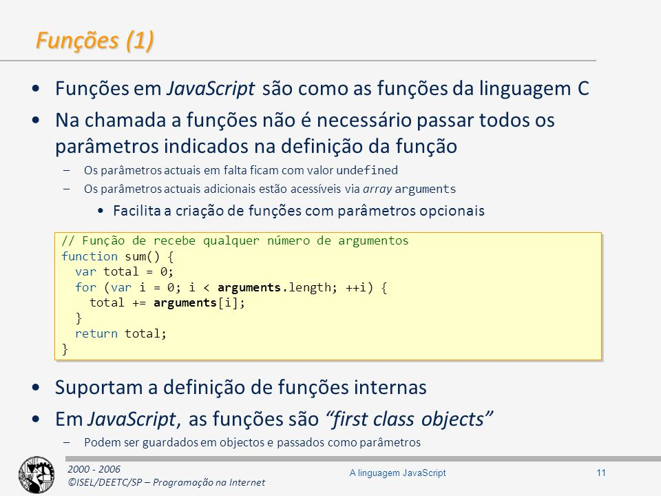 2000 - 2006 ©ISEL/DEETC/SP – Programação na Internet 11A linguagem JavaScript Funções (1) Funções em JavaScript são como as funções da linguagem C Na