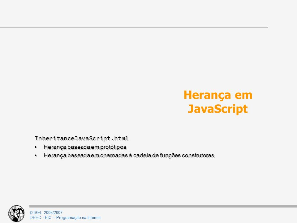 © ISEL 2006/2007 DEEC - EIC – Programação na Internet Herança em JavaScript InheritanceJavaScript.html Herança baseada em protótipos Herança baseada e