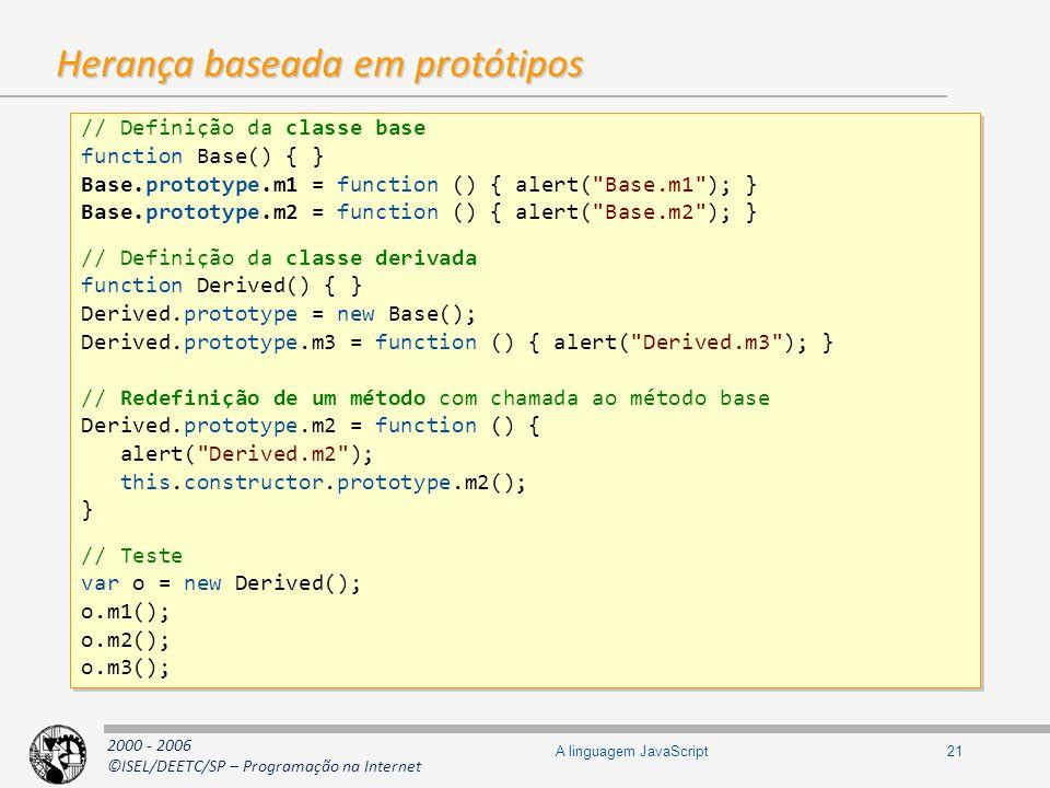 2000 - 2006 ©ISEL/DEETC/SP – Programação na Internet 21A linguagem JavaScript Herança baseada em protótipos // Definição da classe base function Base(