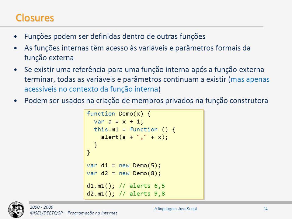 2000 - 2006 ©ISEL/DEETC/SP – Programação na Internet 24A linguagem JavaScript Closures Funções podem ser definidas dentro de outras funções As funções
