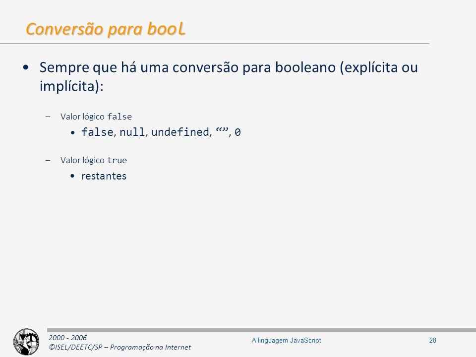 2000 - 2006 ©ISEL/DEETC/SP – Programação na Internet 28A linguagem JavaScript Conversão para bool Sempre que há uma conversão para booleano (explícita
