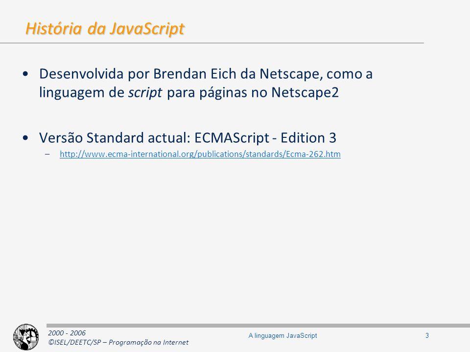 2000 - 2006 ©ISEL/DEETC/SP – Programação na Internet 14A linguagem JavaScript Objectos e a keyword this Uma função é um objecto (logo, uma hashtable) Pode conter membros (propriedades) –Pode conter os seus próprios dados –Pode ter o papel de classe, de construtor e de contentora de métodos relacionados –Pode ser membro de outro objecto (quando é membro de um objecto designa-se de método) –Existe uma variável de nome this que contém a referência para o objecto usado para chamar a função –Numa chamada global, this é uma referência para o Objecto Global foo.bar(); // em bar, this é foo do.re.mi.fa(); // em fa o objecto é do.re.mi foo.bar(); // em bar, this é foo do.re.mi.fa(); // em fa o objecto é do.re.mi function f1() {...