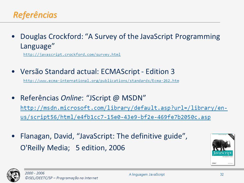 2000 - 2006 ©ISEL/DEETC/SP – Programação na Internet 32A linguagem JavaScript Referências Douglas Crockford: A Survey of the JavaScript Programming Language http://javascript.crockford.com/survey.html Versão Standard actual: ECMAScript - Edition 3 http://www.ecma-international.org/publications/standards/Ecma-262.htm Referências Online: JScript @ MSDN http://msdn.microsoft.com/library/default.asp?url=/library/en- us/script56/html/e4fb1cc7-15e0-43e9-bf2e-469fe7b2050c.asp Flanagan, David, JavaScript: The definitive guide, O Reilly Media; 5 edition, 2006
