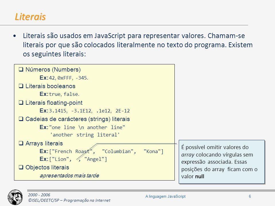 2000 - 2006 ©ISEL/DEETC/SP – Programação na Internet 7A linguagem JavaScript Objectos Em JavaScript um objecto é um contentor de pares nome/valor, ou seja é uma hashtable Suporta duas formas de acesso para leitura e escrita de valores –Subscript notation e dot notation –Na dot notation é necessário que a chave seja um identificador válido em JavaScript // Afecta a variável myHashtable com uma referência para uma nova hashtable var myHashtable = { }; // O mesmo que na linha anterior, mas com notação semelhante ao Java var myHashtable = new Object(); myHashtable[ name ] = Carlos Guedes ; // subscript notation myHashtable.salaCCISEL = 8; // dot notation var s = myHashtable[ salaCCISEL ]; var n = myHashtable.name; // Sintaxe da instrução for para enumerar as chaves (propriedades) do objecto for(var n in myHashtable) { document.writeln( + n + : + myHashtable[n] + ); } // Afecta a variável myHashtable com uma referência para uma nova hashtable var myHashtable = { }; // O mesmo que na linha anterior, mas com notação semelhante ao Java var myHashtable = new Object(); myHashtable[ name ] = Carlos Guedes ; // subscript notation myHashtable.salaCCISEL = 8; // dot notation var s = myHashtable[ salaCCISEL ]; var n = myHashtable.name; // Sintaxe da instrução for para enumerar as chaves (propriedades) do objecto for(var n in myHashtable) { document.writeln( + n + : + myHashtable[n] + ); } var myHashtable = { }; var myHashtable = new Object(); var myHashtable = { }; var myHashtable = new Object();