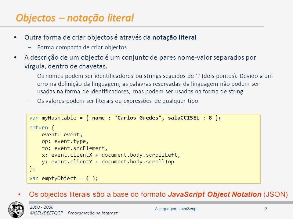 2000 - 2006 ©ISEL/DEETC/SP – Programação na Internet 9A linguagem JavaScript Arrays (1) São objectos, logo hash tables São esparsos e heterogéneos Não é necessário indicar a dimensão na construção Crescem automaticamente (como vectores em java ou ArrayList em.NET) Os valores são obtidos através de uma chave numérica (para as posições do array, para as restantes chaves é usada a notação normal dos objectos) A principal diferença relativamente aos objectos é a existência da propriedade length –Tem um valor superior em 1 unidade ao maior índice atribuído Índices começam em 0 Não são tipificados Quando um novo item é adicionado a uma posição n superior à maior existente, a propriedade length fica com o valor n+1 Suportam duas formas de criação: literal e comum para objectos var arr1 = [ ]; var arr2 = new Array(); var arr1 = [ ]; var arr2 = new Array();