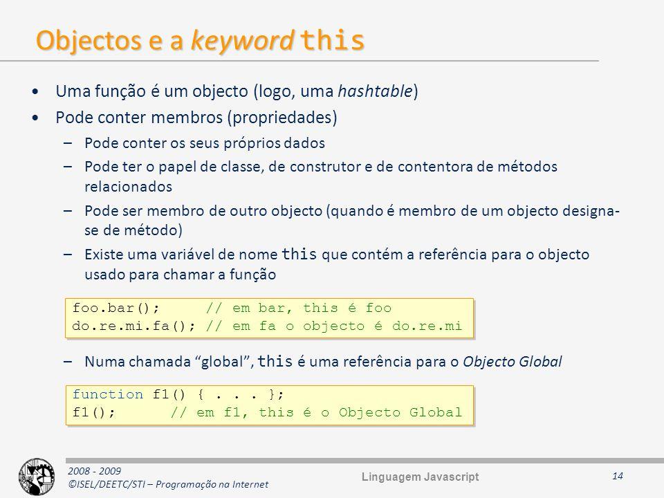 2008 - 2009 ©ISEL/DEETC/STI – Programação na Internet Objectos e a keyword this Uma função é um objecto (logo, uma hashtable) Pode conter membros (pro
