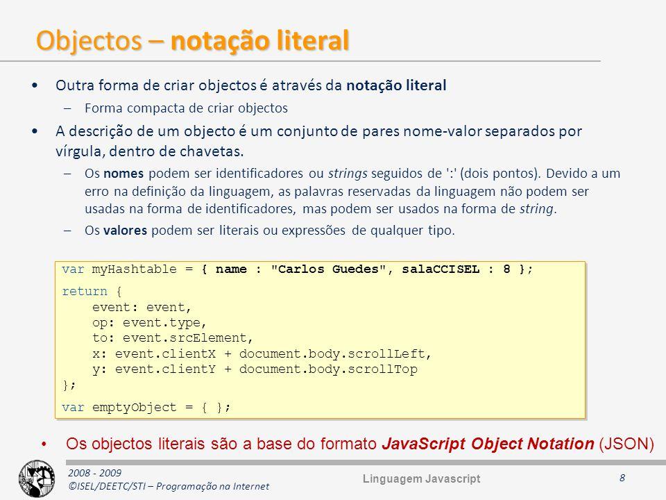 2008 - 2009 ©ISEL/DEETC/STI – Programação na Internet Arrays (1) São objectos, logo hash tables São esparsos e heterogéneos Não é necessário indicar a dimensão na construção Crescem automaticamente (como vectores em java ou ArrayList e.NET) Os valores são obtidos através de uma chave numérica (para as posições do array, para as restantes chaves é usada a notação normal dos objectos) A principal diferença relativamente aos objectos é a existência da propriedade length –Tem um valor superior em uma unidade ao maior índice atribuído Índices começam em 0 Não são tipificados Quando um novo item é adicionado a uma posição n superior à maior existente, a propriedade length fica com o valor n+1 Suportam duas formas de criação: literal e comum para objectos 9 var arr1 = [ ]; var arr2 = new Array(); var arr1 = [ ]; var arr2 = new Array(); Linguagem Javascript