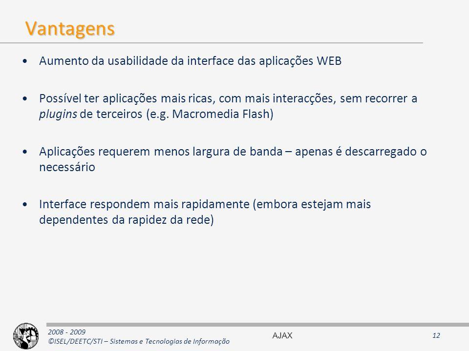 2008 - 2009 ©ISEL/DEETC/STI – Sistemas e Tecnologias de Informação Vantagens Aumento da usabilidade da interface das aplicações WEB Possível ter aplicações mais ricas, com mais interacções, sem recorrer a plugins de terceiros (e.g.