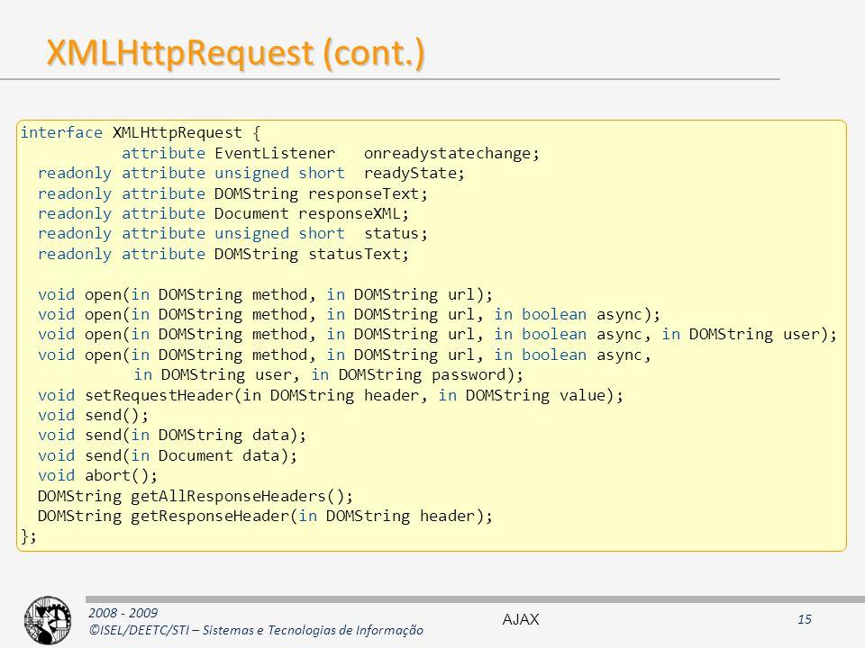 2008 - 2009 ©ISEL/DEETC/STI – Sistemas e Tecnologias de Informação XMLHttpRequest (cont.) interface XMLHttpRequest { attribute EventListener onreadystatechange; readonly attribute unsigned short readyState; readonly attribute DOMString responseText; readonly attribute Document responseXML; readonly attribute unsigned short status; readonly attribute DOMString statusText; void open(in DOMString method, in DOMString url); void open(in DOMString method, in DOMString url, in boolean async); void open(in DOMString method, in DOMString url, in boolean async, in DOMString user); void open(in DOMString method, in DOMString url, in boolean async, in DOMString user, in DOMString password); void setRequestHeader(in DOMString header, in DOMString value); void send(); void send(in DOMString data); void send(in Document data); void abort(); DOMString getAllResponseHeaders(); DOMString getResponseHeader(in DOMString header); }; AJAX15