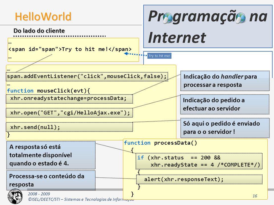 2008 - 2009 ©ISEL/DEETC/STI – Sistemas e Tecnologias de Informação AJAX HelloWorld … span.addEventListener( click ,mouseClick,false); … function mouseClick(evt){ xhr.onreadystatechange=processData; xhr.open( GET , cgi/HelloAjax.exe ); xhr.send(null); } function processData() { if (xhr.status == 200 && xhr.readyState == 4 /*COMPLETE*/) { alert(xhr.responseText); } Do lado do cliente … Try to hit me.