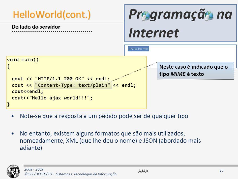 2008 - 2009 ©ISEL/DEETC/STI – Sistemas e Tecnologias de Informação HelloWorld(cont.) void main() { cout << HTTP/1.1 200 OK << endl; cout << Content-Type: text/plain << endl; cout<<endl; cout<< Hello ajax world!!! ; } Do lado do servidor Neste caso é indicado que o tipo MIME é texto Note-se que a resposta a um pedido pode ser de qualquer tipo No entanto, existem alguns formatos que são mais utilizados, nomeadamente, XML (que lhe deu o nome) e JSON (abordado mais adiante) AJAX17