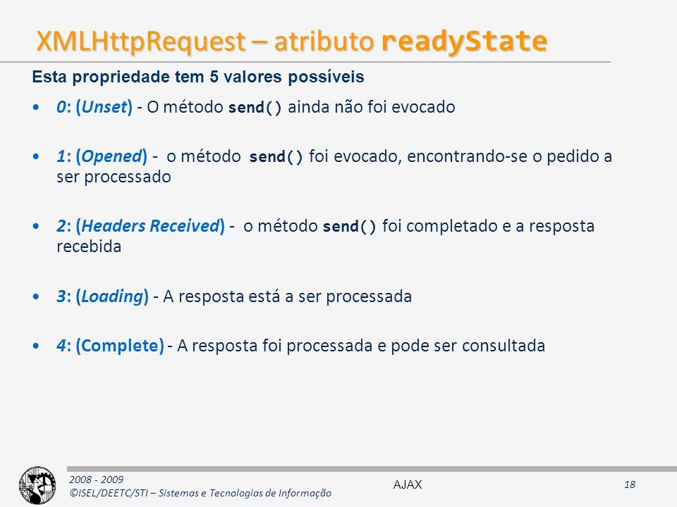2008 - 2009 ©ISEL/DEETC/STI – Sistemas e Tecnologias de Informação XMLHttpRequest – atributo readyState 0: (Unset) - O método send() ainda não foi evocado 1: (Opened) - o método send() foi evocado, encontrando-se o pedido a ser processado 2: (Headers Received) - o método send() foi completado e a resposta recebida 3: (Loading) - A resposta está a ser processada 4: (Complete) - A resposta foi processada e pode ser consultada Esta propriedade tem 5 valores possíveis AJAX18