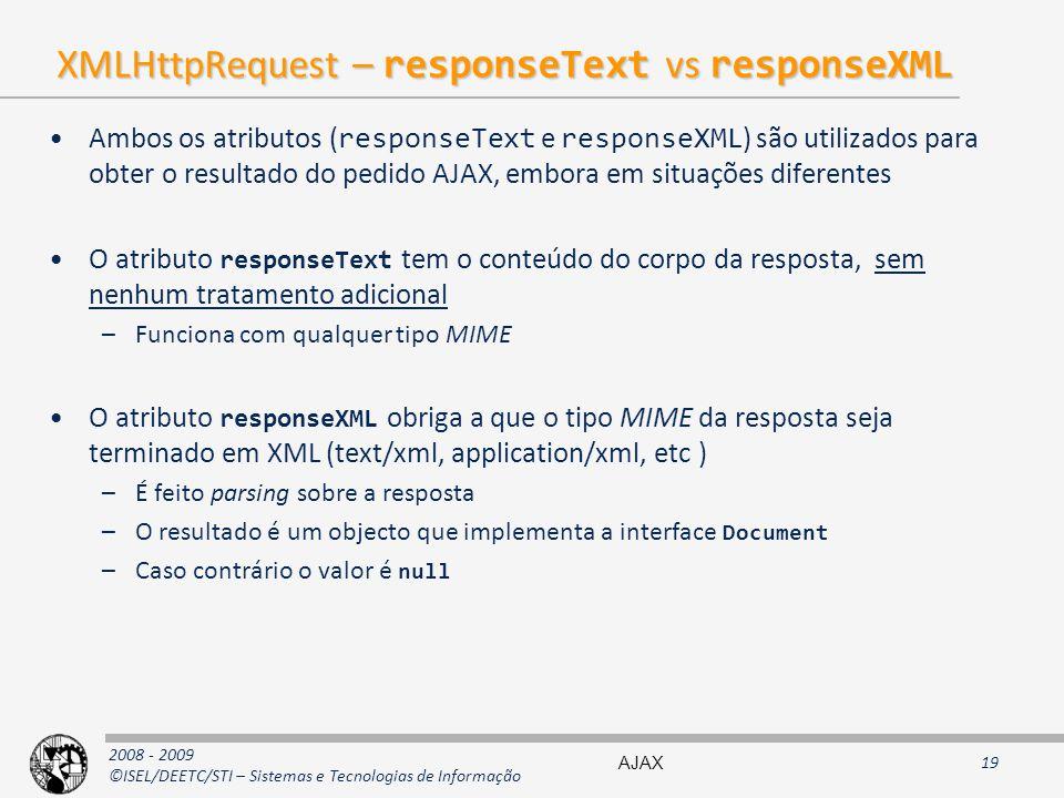 2008 - 2009 ©ISEL/DEETC/STI – Sistemas e Tecnologias de Informação XMLHttpRequest – responseText vs responseXML Ambos os atributos ( responseText e responseXML ) são utilizados para obter o resultado do pedido AJAX, embora em situações diferentes O atributo responseText tem o conteúdo do corpo da resposta, sem nenhum tratamento adicional –Funciona com qualquer tipo MIME O atributo responseXML obriga a que o tipo MIME da resposta seja terminado em XML (text/xml, application/xml, etc ) –É feito parsing sobre a resposta –O resultado é um objecto que implementa a interface Document –Caso contrário o valor é null AJAX19