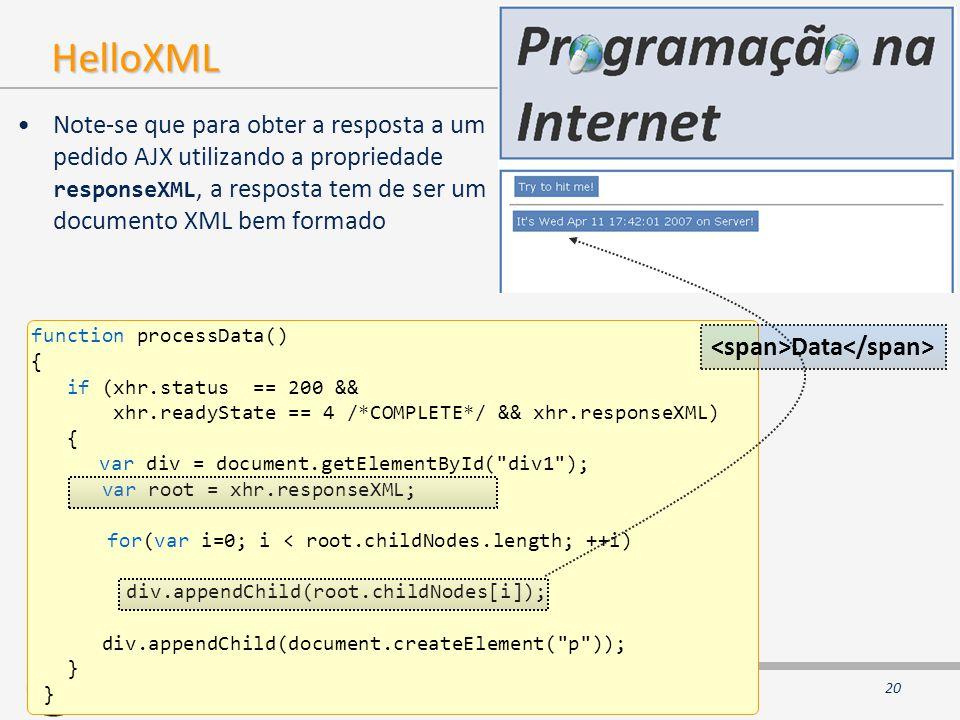 2008 - 2009 ©ISEL/DEETC/STI – Sistemas e Tecnologias de Informação AJAX HelloXML Note-se que para obter a resposta a um pedido AJX utilizando a propriedade responseXML, a resposta tem de ser um documento XML bem formado function processData() { if (xhr.status == 200 && xhr.readyState == 4 /*COMPLETE*/ && xhr.responseXML) { var div = document.getElementById( div1 ); var root = xhr.responseXML; for(var i=0; i < root.childNodes.length; ++i) div.appendChild(root.childNodes[i]); div.appendChild(document.createElement( p )); } Data 20