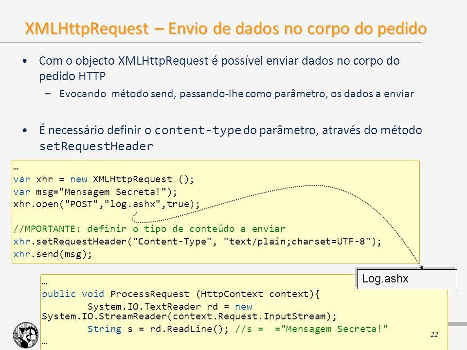 2008 - 2009 ©ISEL/DEETC/STI – Sistemas e Tecnologias de Informação AJAX XMLHttpRequest – Envio de dados no corpo do pedido Com o objecto XMLHttpRequest é possível enviar dados no corpo do pedido HTTP –Evocando método send, passando-lhe como parâmetro, os dados a enviar É necessário definir o content-type do parâmetro, através do método setRequestHeader … var xhr = new XMLHttpRequest (); var msg= Mensagem Secreta! ); xhr.open( POST , log.ashx ,true); //MPORTANTE: definir o tipo de conteúdo a enviar xhr.setRequestHeader( Content-Type , text/plain;charset=UTF-8 ); xhr.send(msg); … public void ProcessRequest (HttpContext context){ System.IO.TextReader rd = new System.IO.StreamReader(context.Request.InputStream); String s = rd.ReadLine(); //s = = Mensagem Secreta! … Log.ashx 22