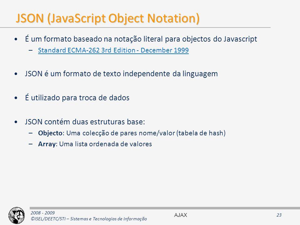 2008 - 2009 ©ISEL/DEETC/STI – Sistemas e Tecnologias de Informação JSON (JavaScript Object Notation) É um formato baseado na notação literal para objectos do Javascript –Standard ECMA-262 3rd Edition - December 1999Standard ECMA-262 3rd Edition - December 1999 JSON é um formato de texto independente da linguagem É utilizado para troca de dados JSON contém duas estruturas base: –Objecto: Uma colecção de pares nome/valor (tabela de hash) –Array: Uma lista ordenada de valores AJAX23