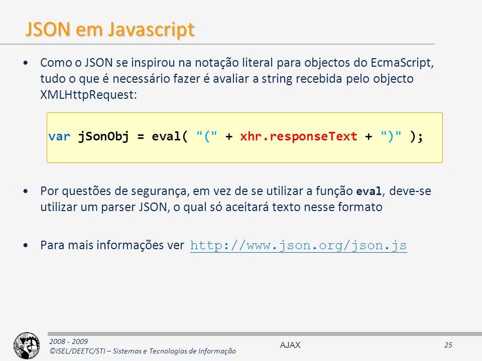 2008 - 2009 ©ISEL/DEETC/STI – Sistemas e Tecnologias de Informação JSON em Javascript Como o JSON se inspirou na notação literal para objectos do EcmaScript, tudo o que é necessário fazer é avaliar a string recebida pelo objecto XMLHttpRequest: Por questões de segurança, em vez de se utilizar a função eval, deve-se utilizar um parser JSON, o qual só aceitará texto nesse formato Para mais informações ver http://www.json.org/json.js http://www.json.org/json.js var jSonObj = eval( ( + xhr.responseText + ) ); AJAX25