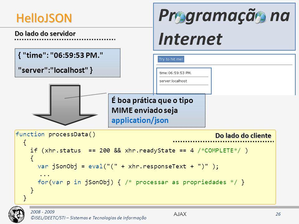 2008 - 2009 ©ISEL/DEETC/STI – Sistemas e Tecnologias de Informação HelloJSON { time : 06:59:53 PM. server : localhost } function processData() { if (xhr.status == 200 && xhr.readyState == 4 /*COMPLETE*/ ) { var jSonObj = eval( ( + xhr.responseText + ) );...