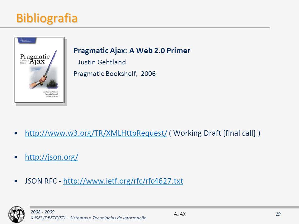 2008 - 2009 ©ISEL/DEETC/STI – Sistemas e Tecnologias de Informação Bibliografia Pragmatic Ajax: A Web 2.0 Primer Justin Gehtland Pragmatic Bookshelf, 2006 http://www.w3.org/TR/XMLHttpRequest/ ( Working Draft [final call] )http://www.w3.org/TR/XMLHttpRequest/ http://json.org/ JSON RFC - http://www.ietf.org/rfc/rfc4627.txthttp://www.ietf.org/rfc/rfc4627.txt AJAX29