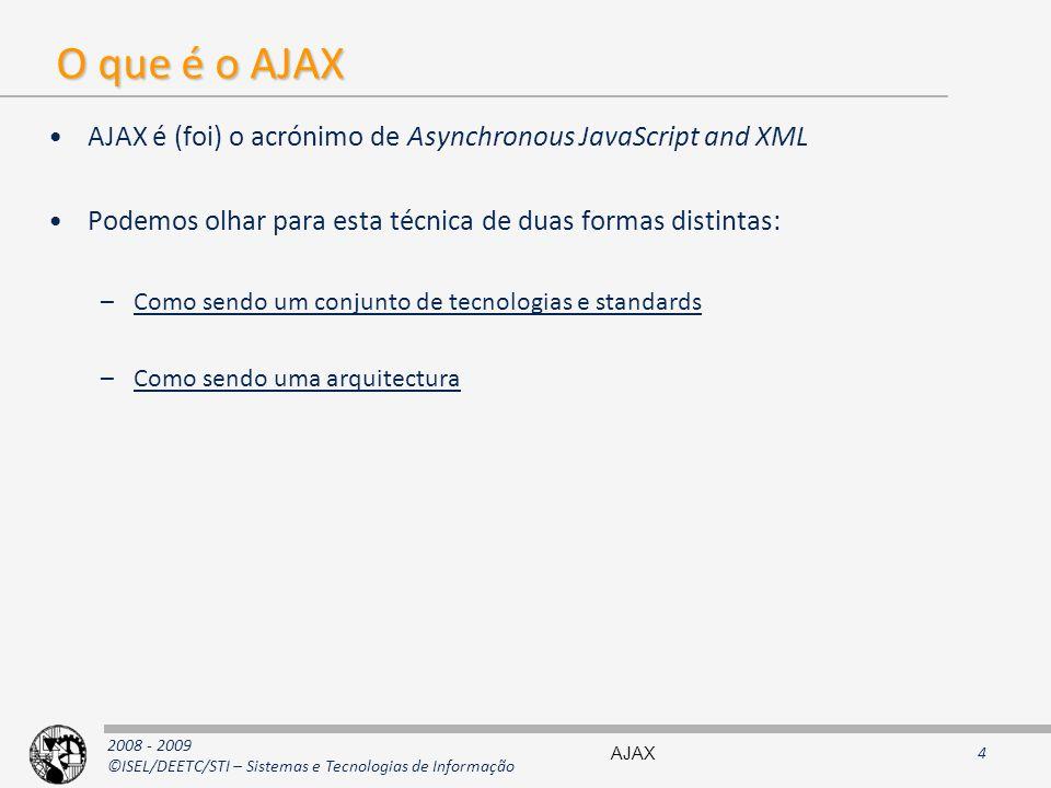 2008 - 2009 ©ISEL/DEETC/STI – Sistemas e Tecnologias de Informação O que é o AJAX AJAX é (foi) o acrónimo de Asynchronous JavaScript and XML Podemos olhar para esta técnica de duas formas distintas: –Como sendo um conjunto de tecnologias e standards –Como sendo uma arquitectura AJAX4