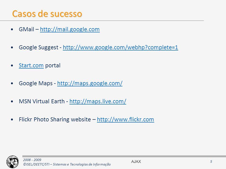 2008 - 2009 ©ISEL/DEETC/STI – Sistemas e Tecnologias de Informação Casos de sucesso GMail – http://mail.google.comhttp://mail.google.com Google Suggest - http://www.google.com/webhp?complete=1http://www.google.com/webhp?complete=1 Start.com portalStart.com Google Maps - http://maps.google.com/http://maps.google.com/ MSN Virtual Earth - http://maps.live.com/http://maps.live.com/ Flickr Photo Sharing website – http://www.flickr.comhttp://www.flickr.com AJAX5