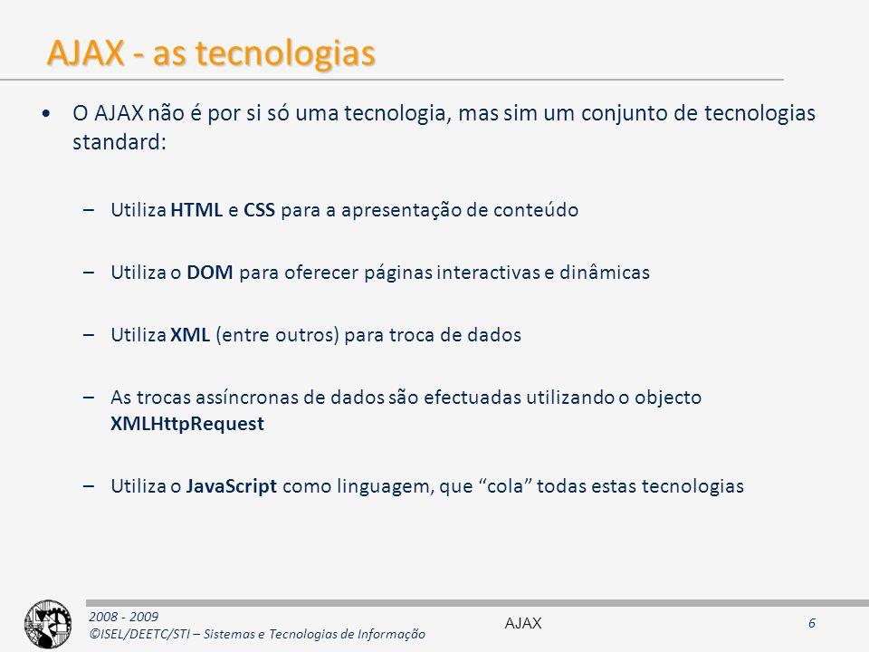 2008 - 2009 ©ISEL/DEETC/STI – Sistemas e Tecnologias de Informação AJAX - as tecnologias O AJAX não é por si só uma tecnologia, mas sim um conjunto de tecnologias standard: –Utiliza HTML e CSS para a apresentação de conteúdo –Utiliza o DOM para oferecer páginas interactivas e dinâmicas –Utiliza XML (entre outros) para troca de dados –As trocas assíncronas de dados são efectuadas utilizando o objecto XMLHttpRequest –Utiliza o JavaScript como linguagem, que cola todas estas tecnologias AJAX6