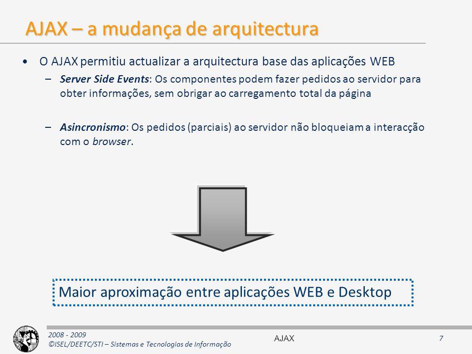 2008 - 2009 ©ISEL/DEETC/STI – Sistemas e Tecnologias de Informação AJAX – a mudança de arquitectura O AJAX permitiu actualizar a arquitectura base das