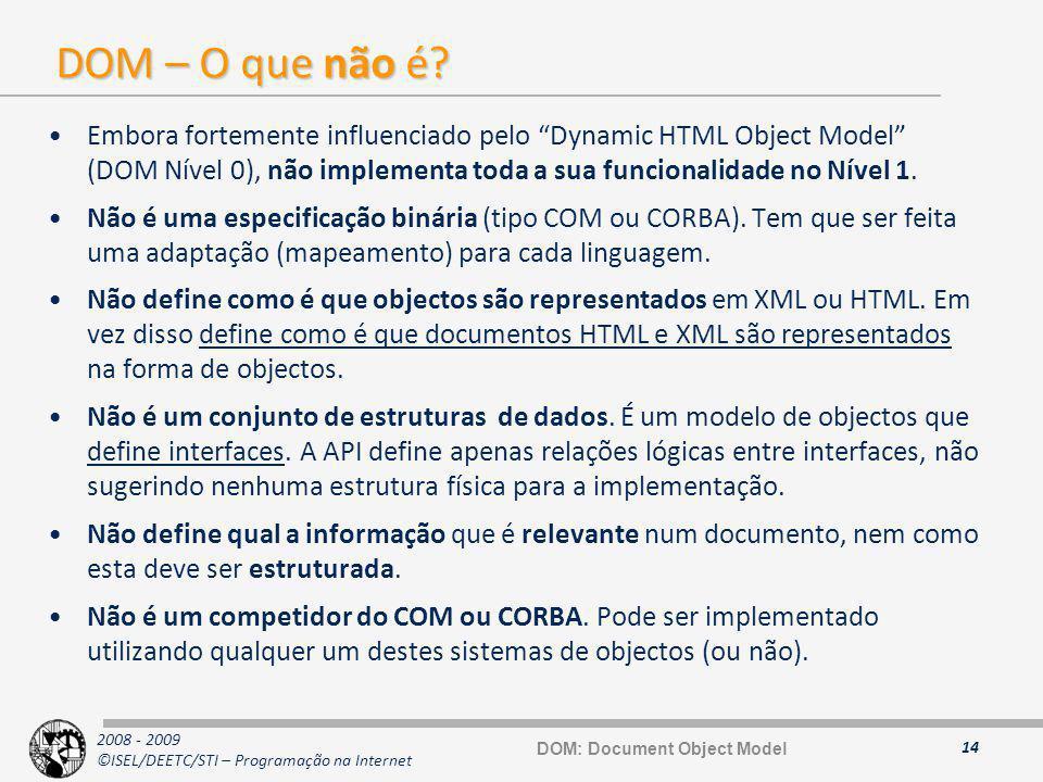 2008 - 2009 ©ISEL/DEETC/STI – Programação na Internet DOM – O que não é? Embora fortemente influenciado pelo Dynamic HTML Object Model (DOM Nível 0),