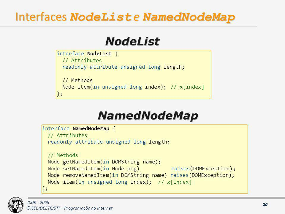 2008 - 2009 ©ISEL/DEETC/STI – Programação na Internet Interfaces NodeList e NamedNodeMap 20 interface NodeList { // Attributes readonly attribute unsigned long length; // Methods Node item(in unsigned long index);// x[index] }; interface NamedNodeMap { // Attributes readonly attribute unsigned long length; // Methods Node getNamedItem(in DOMString name); Node setNamedItem(in Node arg) raises(DOMException); Node removeNamedItem(in DOMString name) raises(DOMException); Node item(in unsigned long index); // x[index] }; NodeList NamedNodeMap