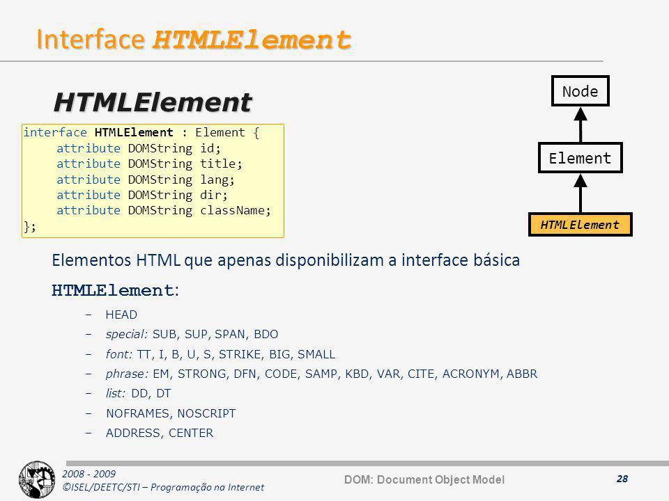 2008 - 2009 ©ISEL/DEETC/STI – Programação na Internet Interface HTMLElement Elementos HTML que apenas disponibilizam a interface básica HTMLElement :