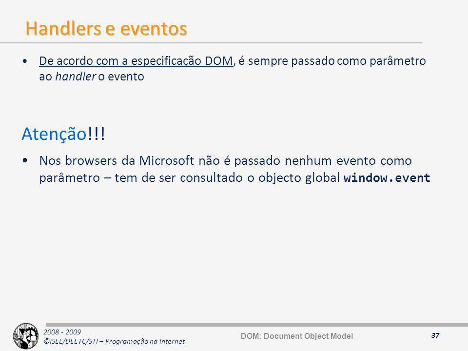 2008 - 2009 ©ISEL/DEETC/STI – Programação na Internet Handlers e eventos De acordo com a especificação DOM, é sempre passado como parâmetro ao handler