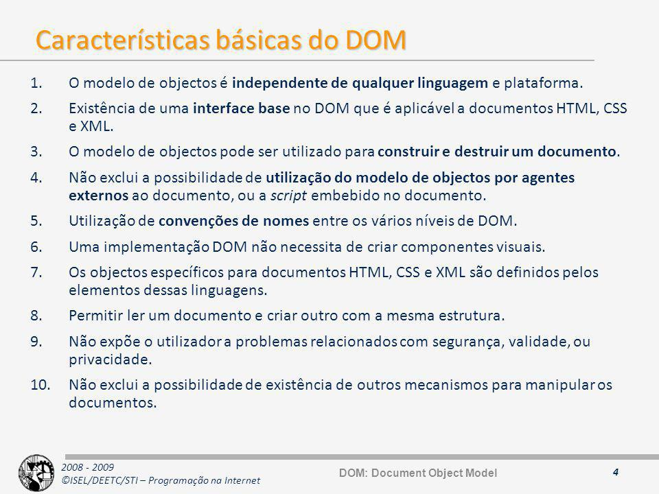 2008 - 2009 ©ISEL/DEETC/STI – Programação na Internet Tipos e interfaces Básicas (1) 15 typedef sequence DOMString; exception DOMException { unsigned short code; }; // ExceptionCode const unsigned short INDEX_SIZE_ERR = 1; const unsigned short DOMSTRING_SIZE_ERR = 2; const unsigned short HIERARCHY_REQUEST_ERR = 3; const unsigned short WRONG_DOCUMENT_ERR = 4; const unsigned short INVALID_CHARACTER_ERR = 5; const unsigned short NO_DATA_ALLOWED_ERR = 6; const unsigned short NO_MODIFICATION_ALLOWED_ERR = 7; const unsigned short NOT_FOUND_ERR = 8; const unsigned short NOT_SUPPORTED_ERR = 9; const unsigned short INUSE_ATTRIBUTE_ERR = 10; interface DOMImplementation { boolean hasFeature( in DOMString feature, in DOMString version); }; interface DocumentFragment : Node { }; DOMString DOMException DOMImplementation DOMFragment DOM: Document Object Model