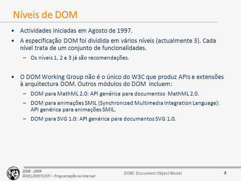 2008 - 2009 ©ISEL/DEETC/STI – Programação na Internet Interface Document 16 interface Document : Node { // Attributes readonly attribute DocumentType doctype; readonly attribute DOMImplementation implementation; readonly attribute Element documentElement; // Methods Element createElement(in DOMString tagName) raises(DOMException); DocumentFragment createDocumentFragment(); Text createTextNode(in DOMString data); Comment createComment(in DOMString data); CDATASection createCDATASection(in DOMString data) raises(DOMException); ProcessingInstruction createProcessingInstruction (in DOMString target, in DOMString data) raises(DOMException); Attr createAttribute(in DOMString name) raises(DOMException); EntityReference createEntityReference (in DOMString name) raises(DOMException); Element getElementById(in DOMString idname); // DOM Level 2 NodeList getElementsByTagName(in DOMString tagname); }; Node Document Document