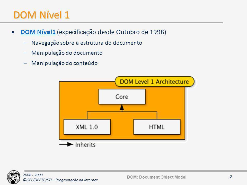 2008 - 2009 ©ISEL/DEETC/STI – Programação na Internet DOM Nível 2 DOM Nível2 (recomendação desde Novembro de 2000) –Extensões ao nível 1 para suportar XML 1.0 Namespaces (Document Object Model Level 2 Core )Document Object Model Level 2 Core –Modelo de objectos para as Cascading StyleSheets (Document Object Model Level 2 Style)Document Object Model Level 2 Style –Modelo de eventos para user interfaces e de manipulação do documento (Document Object Model Level 2 Events)Document Object Model Level 2 Events –Possibilidade de ter visão linear e filtrada um documento (Document Object Model Level 2 Traversal and Range)Document Object Model Level 2 Traversal and Range –Especificação baseada no DOM Nível 2 Core e não compatível com a DOM Nível 1 HTML (Document Object Model Level 2 HTML)Document Object Model Level 2 HTML –Manipulação do aspecto visual de um documento (Document Object Model Level 2 Views)Document Object Model Level 2 Views 8 DOM: Document Object Model