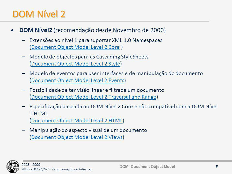 2008 - 2009 ©ISEL/DEETC/STI – Programação na Internet DOM Nível 2 DOM Nível2 (recomendação desde Novembro de 2000) –Extensões ao nível 1 para suportar XML 1.0 Namespaces (Document Object Model Level 2 Core )Document Object Model Level 2 Core –Modelo de objectos para as Cascading StyleSheets (Document Object Model Level 2 Style)Document Object Model Level 2 Style –Modelo de eventos para user interfaces e de manipulação do documento (Document Object Model Level 2 Events)Document Object Model Level 2 Events –Possibilidade de ter visão linear e filtrada um documento (Document Object Model Level 2 Traversal and Range)Document Object Model Level 2 Traversal and Range –Especificação baseada no DOM Nível 2 Core e não compatível com a DOM Nível 1 HTML (Document Object Model Level 2 HTML)Document Object Model Level 2 HTML –Manipulação do aspecto visual de um documento (Document Object Model Level 2 Views)Document Object Model Level 2 Views 8 DOM: Document Object Model