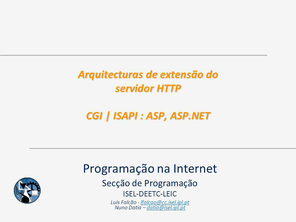 © ISEL 2006/2007 DEEC - LEIC – Programação na Internet 12 ISAPI As extensões ISAPI são uma tecnologia do lado do servidor que, juntamente com o CGI, foram das primeiras tecnologias a permitir gerar conteúdos dinâmicos como resposta a pedidos Esta tecnologia visa resolver um dos problemas existentes no CGI – Um processo por pedido, que não é reutilizado Com ISAPI é diferente: uma vez carregada, esta fica em memória.