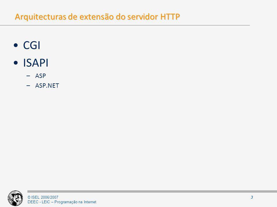 © ISEL 2006/2007 DEEC - LEIC – Programação na Internet 14 ISAPI Extensions Definem novos endpoints para tratamento de pedidos (no contexto do IIS) –Através de associações entre extensão do URL e ISAPI que é responsável pelo tratamento do pedido (ver associações no IIS)ver associações no IIS Passos do IIS no atendimento do pedido (se existir associação) 1.Carrega a dll (caso não esteja carregada) e invoca a função GetExtensionVersion permitindo à dll o registo da sua versão 2.Preenche uma instância de EXTENSION_CONTROL_BLOCK com a informação relativa ao pedido e as funções de callback a utilizar pela dll (por exemplo: WriteClient e ReadClient ) 3.Entrega o atendimento do pedido à dll invocando a função HttpExtensionProc passando-lhe a estrutura de dados anterior