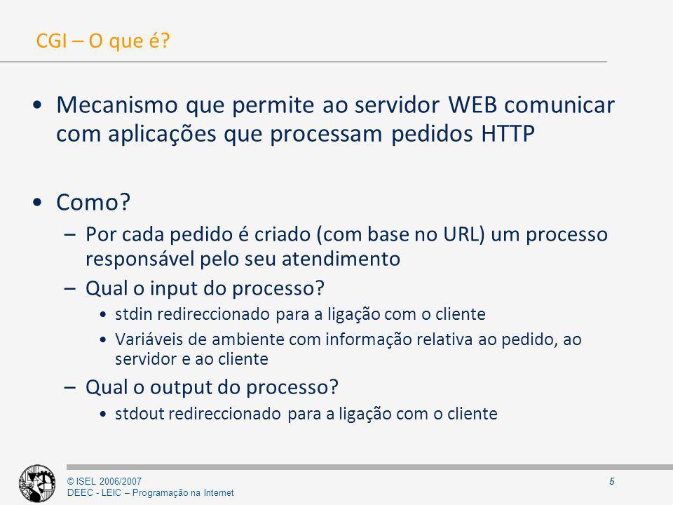 © ISEL 2006/2007 DEEC - LEIC – Programação na Internet 6 Criação dinâmica de recursos (com CGI) 1 - Mensagem HTTP (GET, POST) Apresentação Web Browser Web Server CGI Web Form 2 - Criação do Processo CGI parâmetros da mensagem HTTP passados por variáveis de ambiente (GET), ou pelo Standard Input (POST) 3- Recurso gerado (via Standard Output) 4- Resposta HTTP