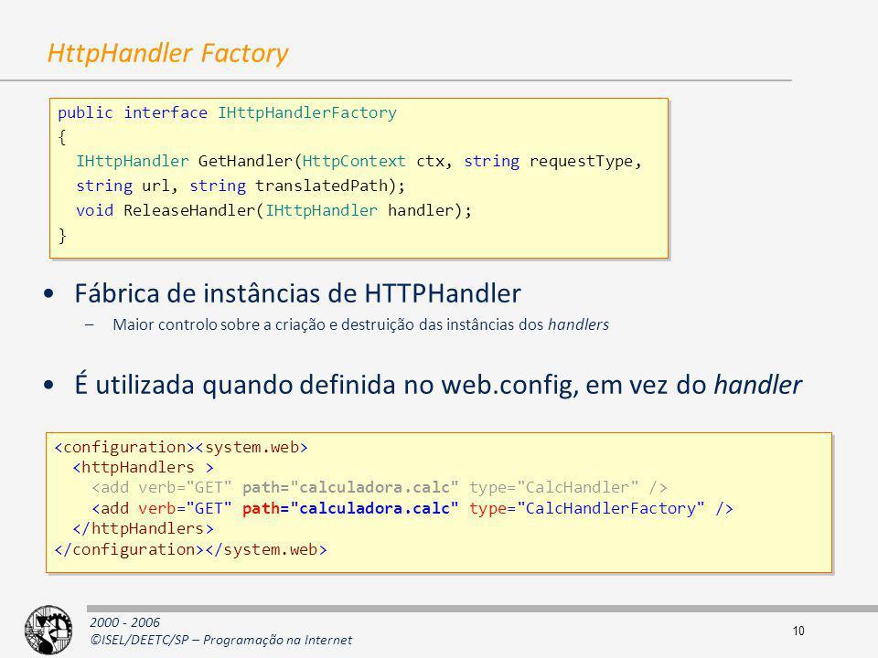 2000 - 2006 ©ISEL/DEETC/SP – Programação na Internet 10 HttpHandler Factory Fábrica de instâncias de HTTPHandler –Maior controlo sobre a criação e des