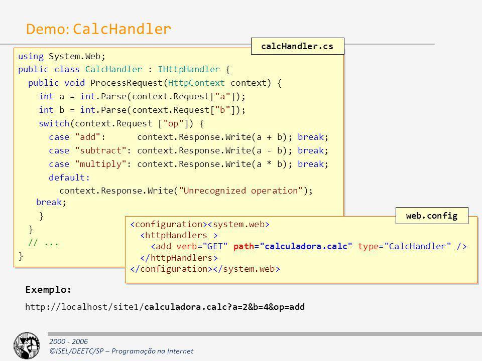 2000 - 2006 ©ISEL/DEETC/SP – Programação na Internet Demo: CalcHandler using System.Web; public class CalcHandler : IHttpHandler { public void Process