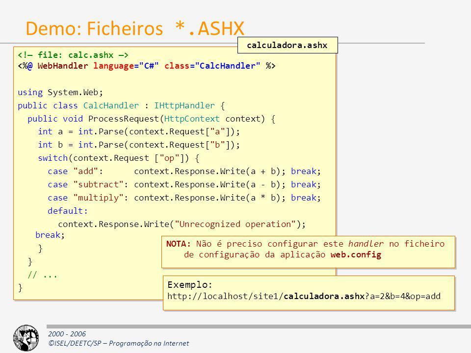 2000 - 2006 ©ISEL/DEETC/SP – Programação na Internet Demo: Ficheiros *.ASHX using System.Web; public class CalcHandler : IHttpHandler { public void Pr