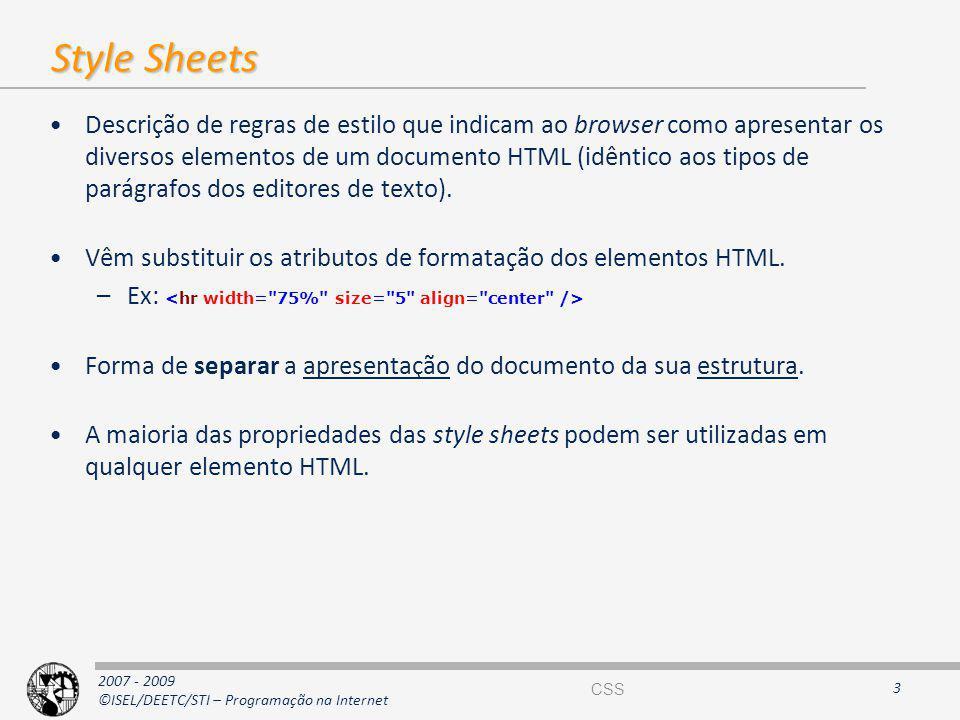 2007 - 2009 ©ISEL/DEETC/STI – Programação na Internet Style Sheets Descrição de regras de estilo que indicam ao browser como apresentar os diversos el